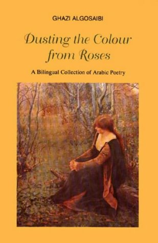 Dusting the Colour from Roses: Bilingual Collection: Algosaibi, Ghazi A.