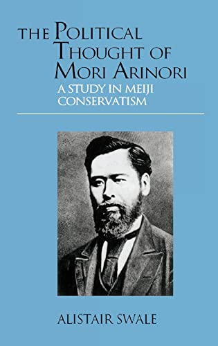The Political Thought of Mori Arinori: A Study of Meiji Conservatism: Alistair Swale