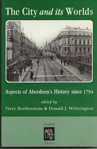 The City and its Worlds Aspects of Aberdeen's History Since 1794: Brotherstone Terry and ...