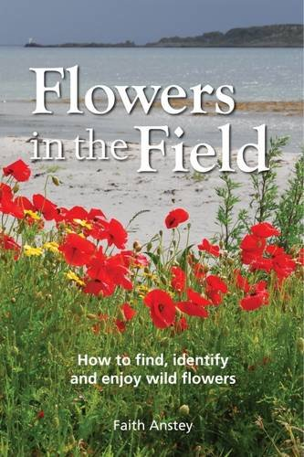 Flowers in the Field: How to Find, Identify and Enjoy Wild Flowers: Anstey, Faith