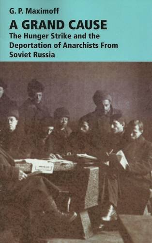 A Grand Cause: The Hunger Strike and the Deportation of Anarchists from Soviet Russia (Anarchist ...
