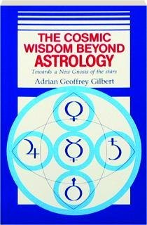 The Cosmic Wisdom Beyond Astrology Towards a New Gnosis of the Stars: Gilbert, Adrian G.