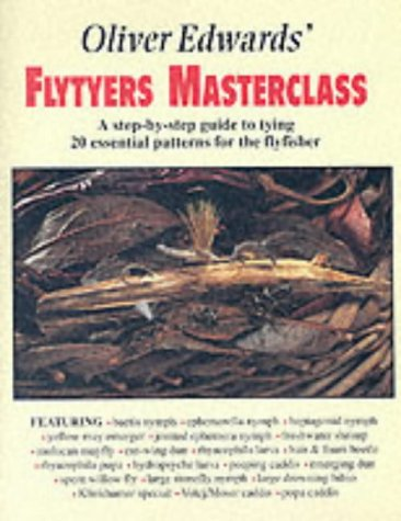 Oliver Edwards' Flytyers Masterclass: A Step by Step Guide to Tying 20 Essential Patterns for the...