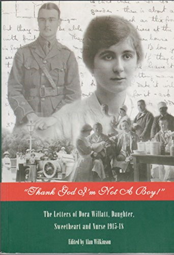 Thank God I'm Not A Boy ! : The Letters of Dora Willatt, Daughter, Sweetheart and Nurse 1915-...