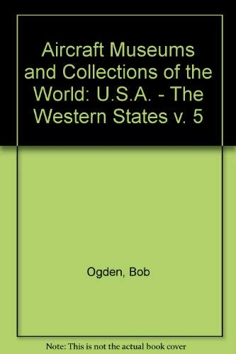 Aircraft Museums and Collections of the World: U.S.A. - The Western States v. 5: Ogden, Bob
