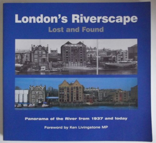 London's Riverscape Lost and Found: Panorama of the River from 1937 and Today: Livingstone, Ken...