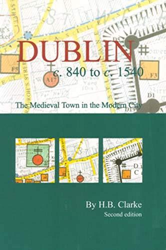 Dublin c.840-c.1540: the medieval town in the modern city: H. B. Clarke