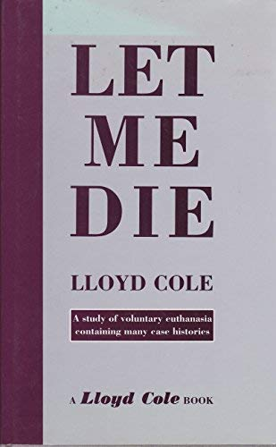 9781874052104: Let Me Die: A Study of Voluntary Euthanasia Containing Many Case Histories