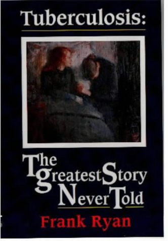 9781874082002: Tuberculosis: The Greatest Story Never Told - The Search for the Cure and the New Global Threat