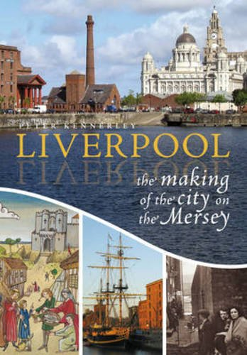 Liverpool: The Making of the City on the Mersey: Kennerley, Peter