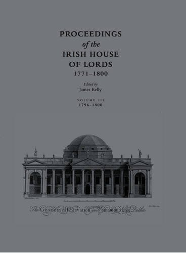 Proceedings of the Irish House of Lords 1771-1800 3 Vols: James Kelly (ed.)