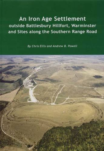 An Iron Age Settlement outside Battlesbury Hillfort, Warminster and Sites along the Southern Range Road (Wessex Archaeology Reports) (9781874350477) by Chris Ellis; Andrew B. Powell