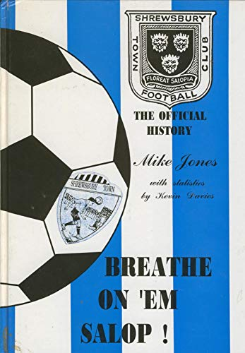 Breathe on 'em Salop: Official History of Shrewsbury Town F.C.: Jones, Mike