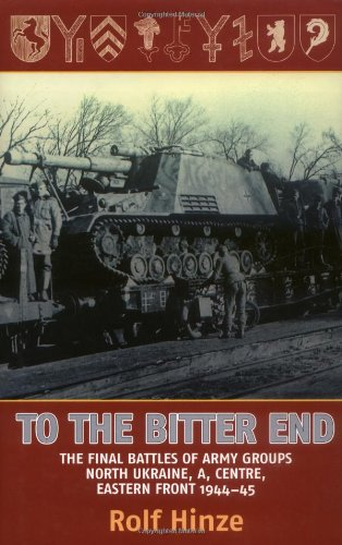 9781874622369: To the Bitter End: The Final Battles of Army Groups North Ukraine, A, Centre, Eastern Front, 1944-45
