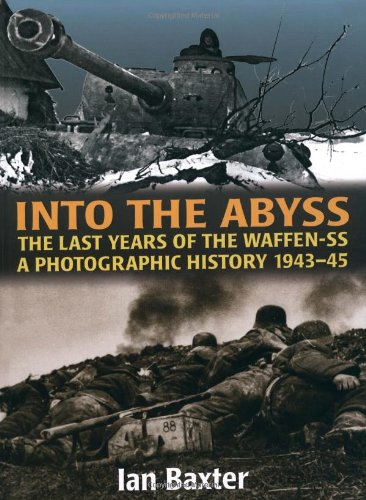 INTO THE ABYSS: The Last Years Of The Waffen SS 1943-45, A Photographic History: Baxter, Ian
