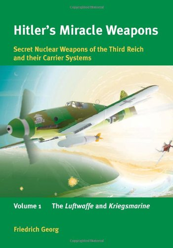 Hitler's Miracle Weapons: Secret Nuclear Weapons of the Third Reich . Volume 1: The Luftwaffe ...