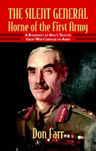 THE SILENT GENERAL: HORNE OF THE FIRST ARMY: A Biography of Haig's Trusted Great War ...