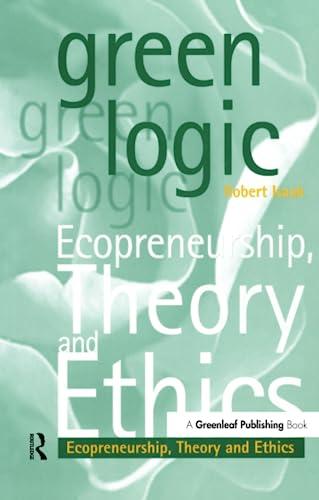 Green Logic: Ecopreneurship, Theory and Ethics: Robert A. Isaak