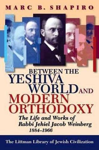 9781874774525: Between the Yeshiva World and Modern Orthodoxy: The Life and Works of Rabbi Jehiel Jacob Weinberg, 1884-1966 (Littman Library of Jewish Civilization)