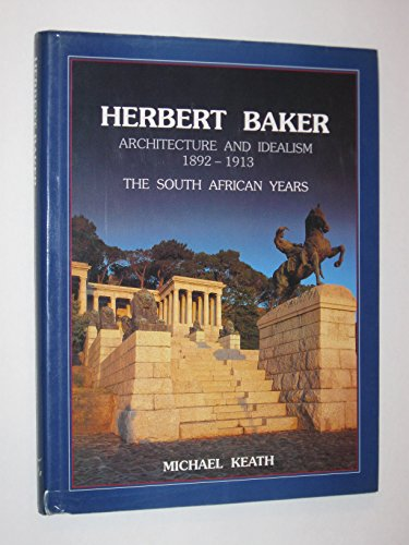 Herbert Baker: Architecture and Idealism 1892-1913, the South African Years: Keath, Michael