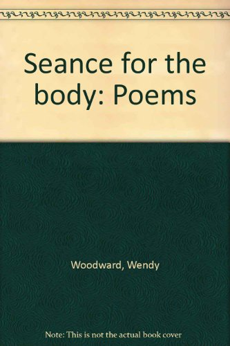Seance for the body: Poems: Woodward, Wendy