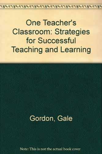 One Teacher's Classroom: Strategies for Successful Teaching and Learning: Dale Gordon