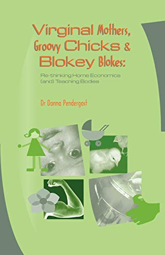 Virginal Mothers, Groovy Chicks & Blokey Blokes : Re-thinking Home Economics (and) Teaching Bodies