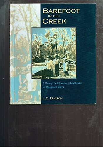 Barefoot in the Creek : A Group Settlement Childhood on Margaret River: L. C. Burton