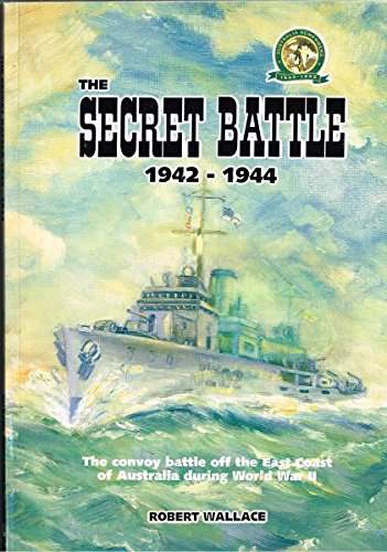 THE SECRET BATTLE 1942 - 1944 - The convoy battle off the East Coast of Australia during World War II (1875630481) by ROBERT WALLACE