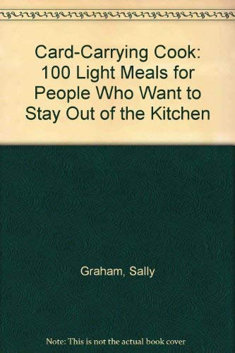 Card-Carrying Cook: 100 Light Meals for People Who Want to Stay Out of the Kitchen: Graham, Sally