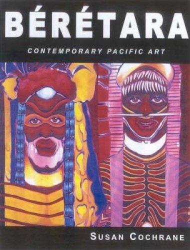 Beretara: Contemporary Pacific Art: Cochrane, Susan (Editor)