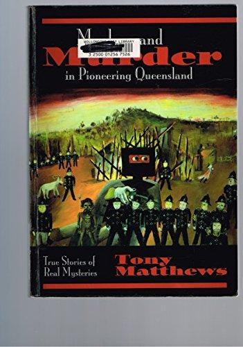 Mayhem and Murder in Pioneering Queensland: True Stories of Real Mysteries: Tony Matthews