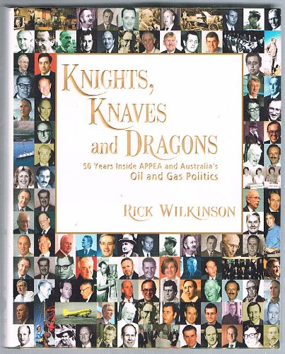 Knights, Knaves and Dragons 50 Years Inside APPEA and Australia's Oil and Gas Politics: Rick ...