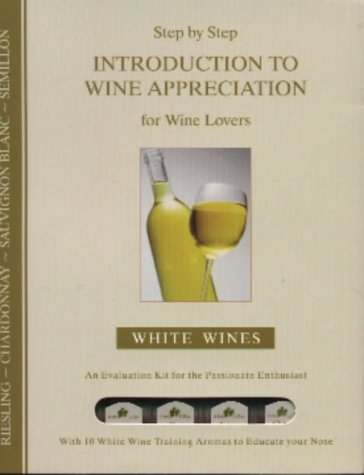9781876100513: Step by Step Introduction to Wine Appreciation: White Wines: An Evaluation Kit for the Passionate Enthusiast with 10 White Wine Training Aromas to Educate Your Nose