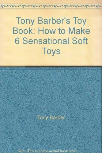 Tony Barber's Toy Book: How to Make 6 Sensational Soft Toys: Tony Barber