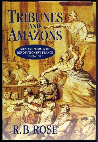Tribunes & Amazons: Men & Women Of Revolutionary France 1789-1871: Rose, R B
