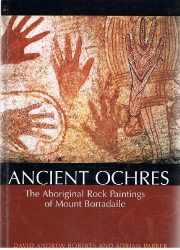 Ancient Ochres: The Aboriginal Rock Paintings of Mount Borradaile: Roberts, David Andrew;Parker, ...