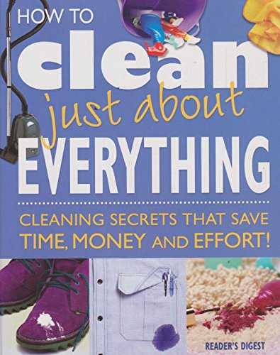 How to clean just about everything - cleaning secrets that save time, money and effort