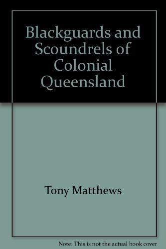 Blackguards and Scoundrels of Colonial Queensland: True: Matthews, Tony