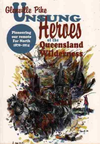 Unsung heroes of the Queensland wilderness: Pioneering our remote Far North, 1870-1914 (9781876780074) by Glenville Pike