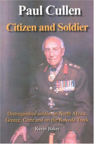 PAUL CULLEN, CITIZEN AND SOLDIER: Distinguished Soldier in North Africa, Greece, Crete and on the...