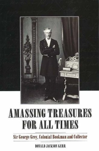 Amassing Treasure for All Times: Sir George Grey, Colonial Bookman and Collector: Kerr, Donald ...