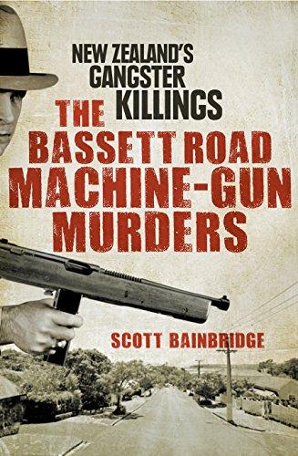 The Bassett Road Machine-Gun Murders: New Zealand's Gangster Killings: Bainbridge, Scott