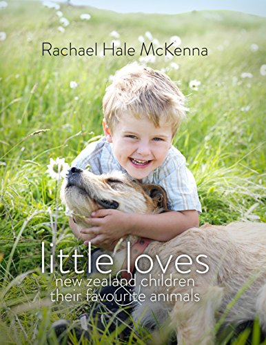 Little Loves: New Zealand Children and their Favourite Animals: Hale McKenna, Rachael
