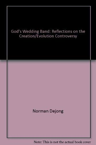 God's Wedding Band: Reflections on the Creation/Evolution Controversy: Norman Dejong