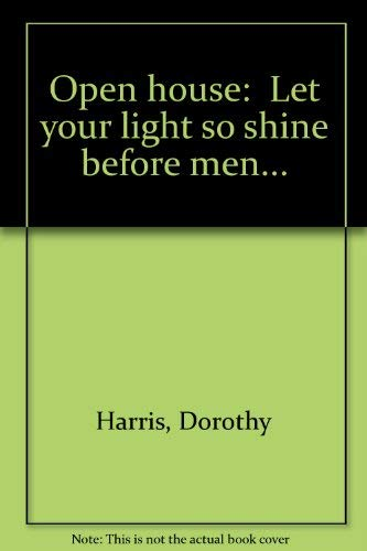 "Open house: ""Let your light so shine before men..."" (9781877607813) by Dorothy Harris"