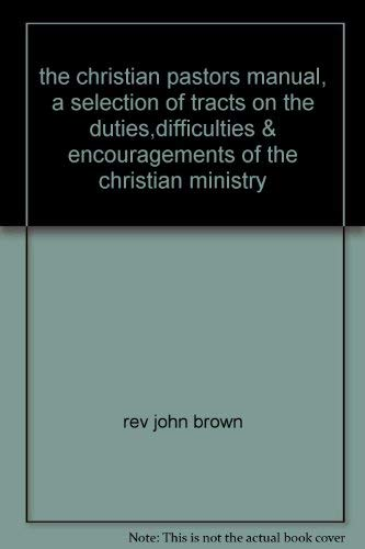The Christian Pastor's Manual: A Selection of Tracts on the Duties, Difficulties and ...