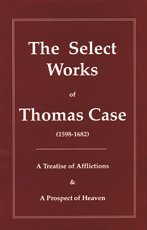 The Select Works of Thomas Case (Puritan Writings) (1877611581) by Thomas Case