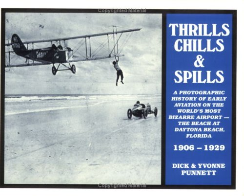 Thrills, Chills and Spills: A Photographic History of Early Aviation on the World's Most Bizarre Airport--The Beach at Daytona Beach, Florida, 1906-