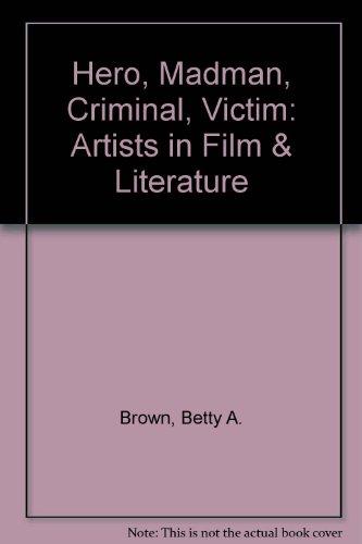 Hero, Madman, Criminal, Victim: The Artists in Film & Fiction: Betty Ann Brown